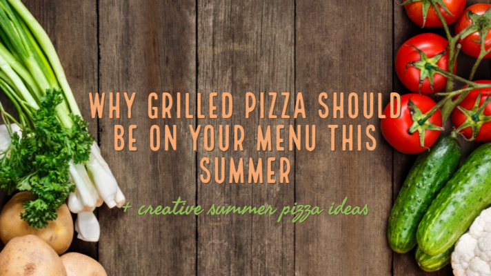 Why grilled pizza should be on your menu this summer